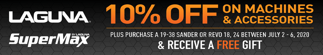 10% Off Laguna and Supermax Machines and Accessories Plus Purchase a 19-38 Sander or Revo 18,24 between 7/2 and 7/6 and recieve a free gift